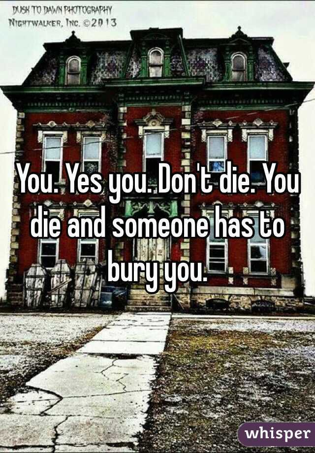 You. Yes you. Don't die. You die and someone has to bury you.