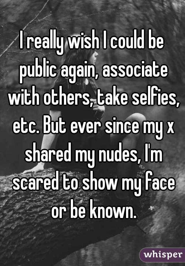 I really wish I could be public again, associate with others, take selfies, etc. But ever since my x shared my nudes, I'm scared to show my face or be known.