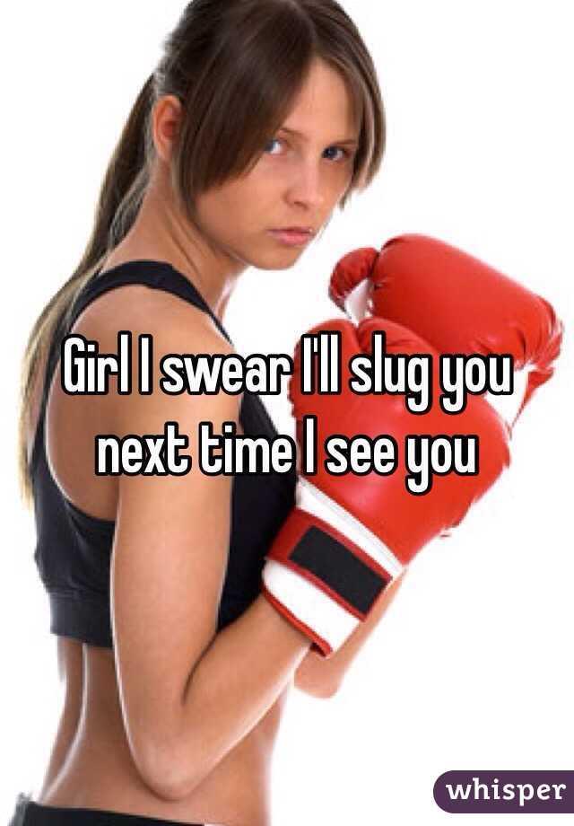 Girl I swear I'll slug you next time I see you