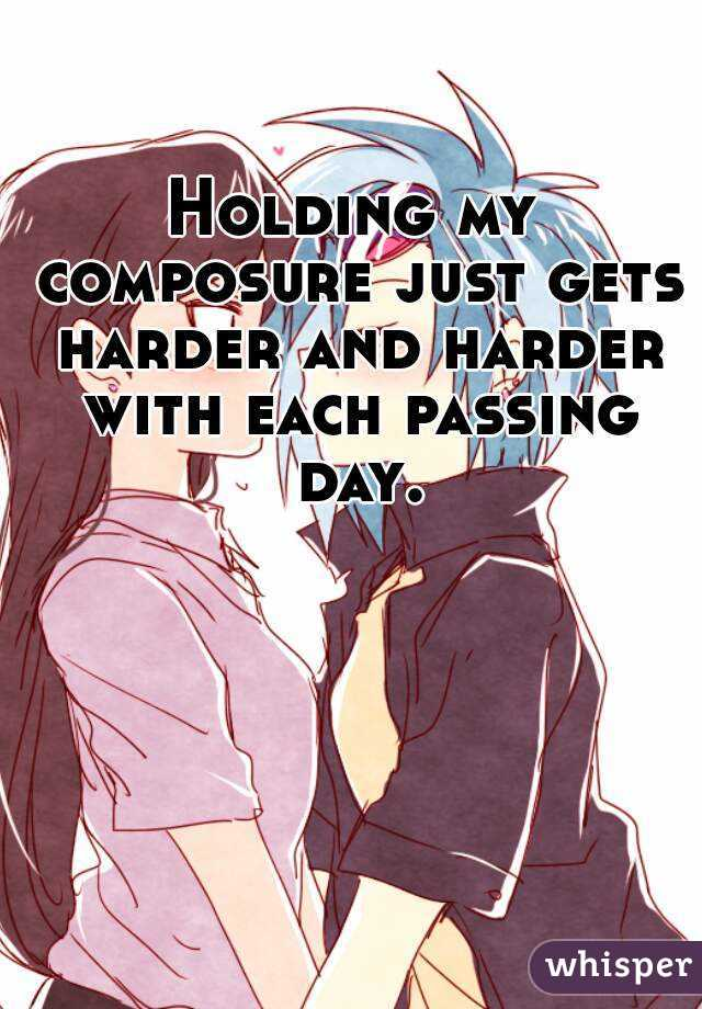 Holding my composure just gets harder and harder with each passing day.
