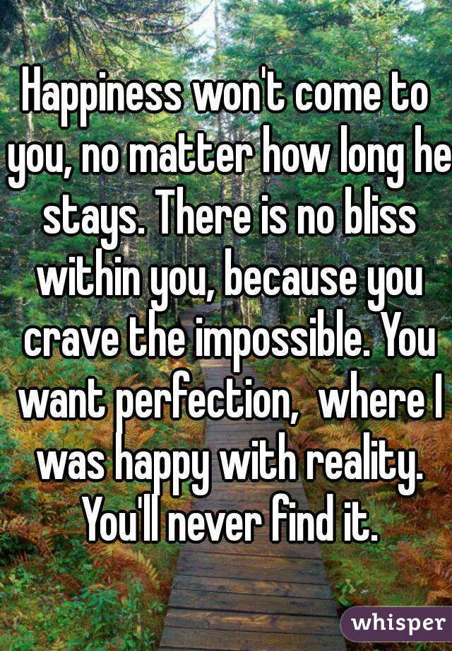 Happiness won't come to you, no matter how long he stays. There is no bliss within you, because you crave the impossible. You want perfection,  where I was happy with reality. You'll never find it.