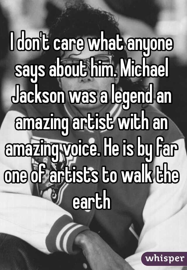I don't care what anyone says about him. Michael Jackson was a legend an amazing artist with an amazing voice. He is by far one of artists to walk the earth