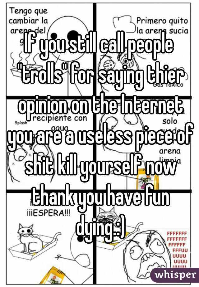 "If you still call people ""trolls"" for saying thier opinion on the Internet you are a useless piece of shit kill yourself now thank you have fun dying.:)"