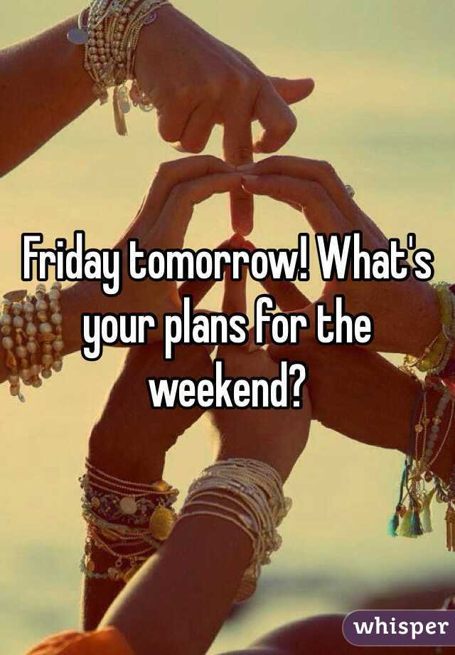 Friday tomorrow! What's your plans for the weekend?