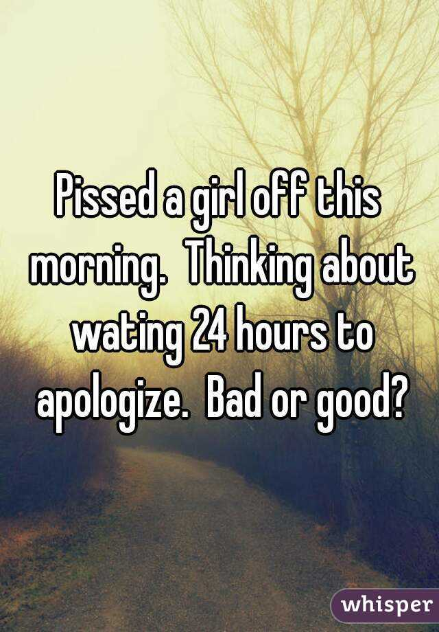 Pissed a girl off this morning.  Thinking about wating 24 hours to apologize.  Bad or good?