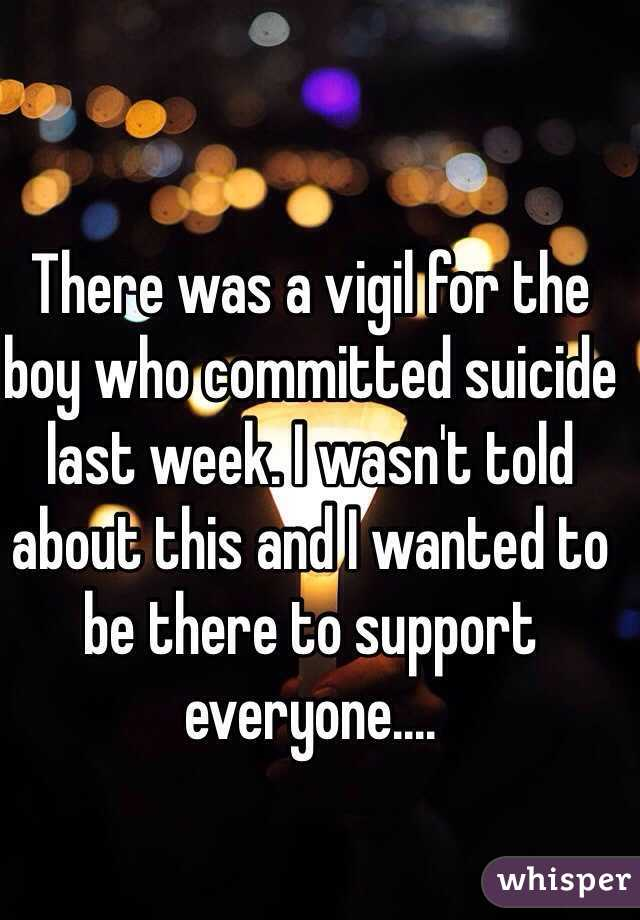 There was a vigil for the boy who committed suicide last week. I wasn't told about this and I wanted to be there to support everyone....