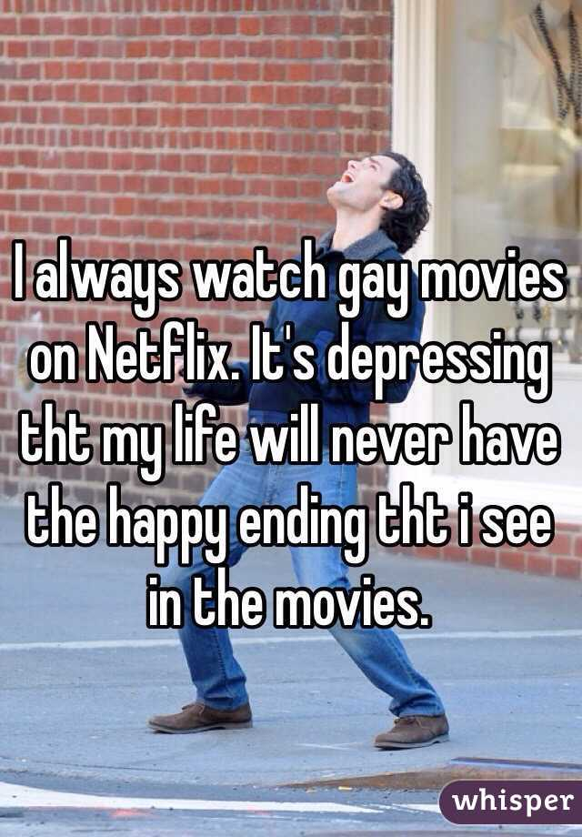 I always watch gay movies on Netflix. It's depressing tht my life will never have the happy ending tht i see in the movies.