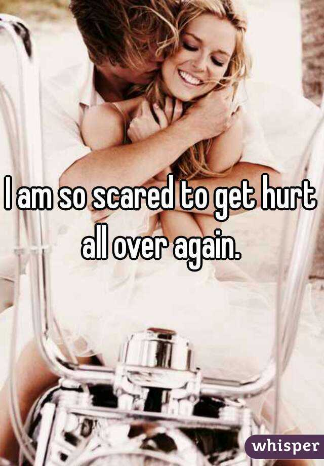 I am so scared to get hurt all over again.