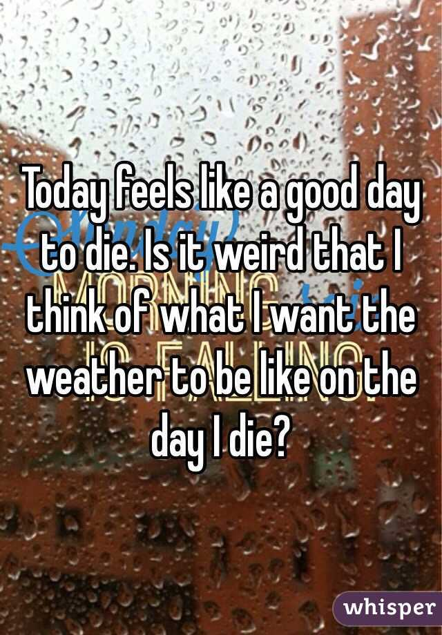 Today feels like a good day to die. Is it weird that I think of what I want the weather to be like on the day I die?
