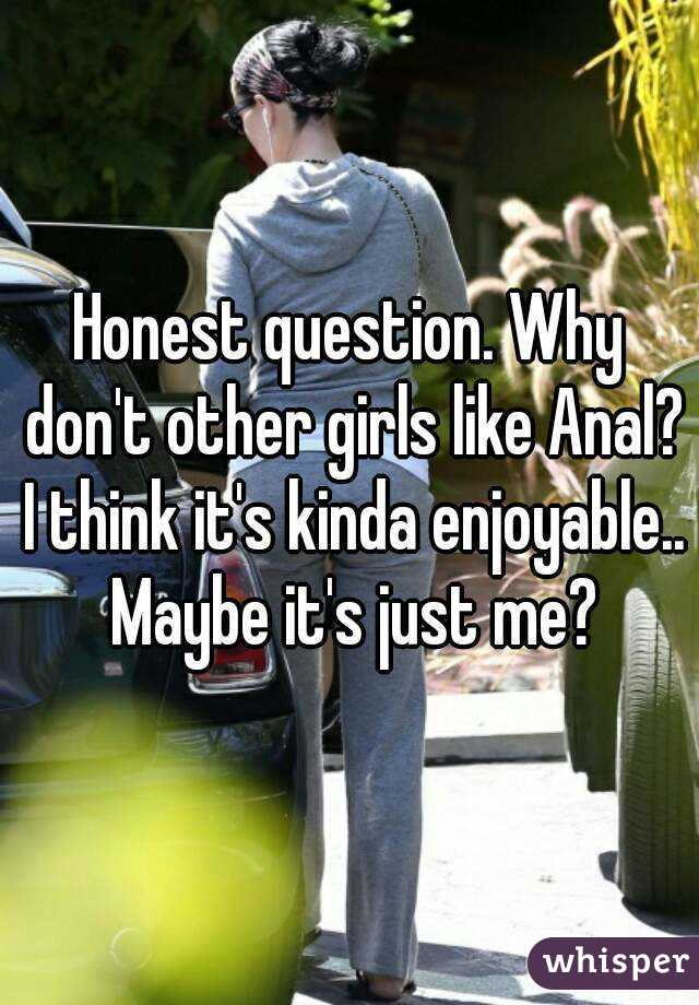 Honest question. Why don't other girls like Anal? I think it's kinda enjoyable.. Maybe it's just me?