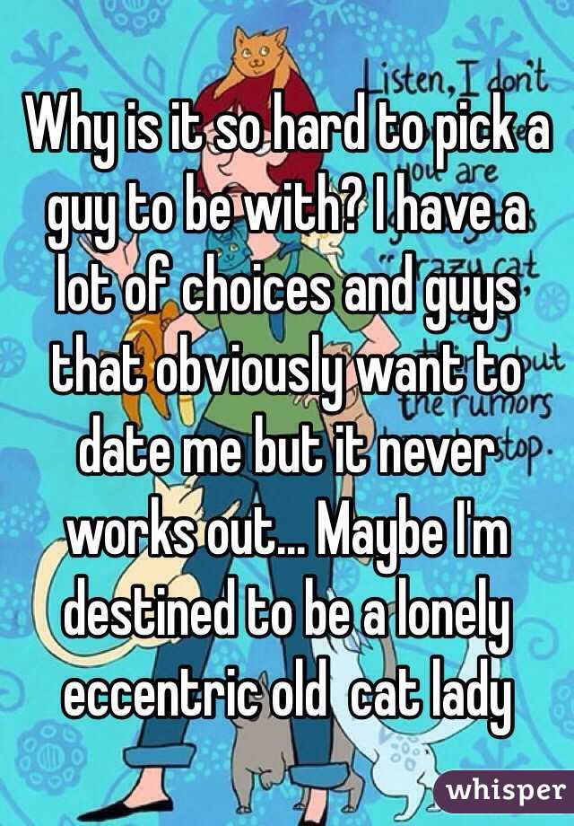 Why is it so hard to pick a guy to be with? I have a lot of choices and guys that obviously want to date me but it never works out... Maybe I'm destined to be a lonely eccentric old  cat lady
