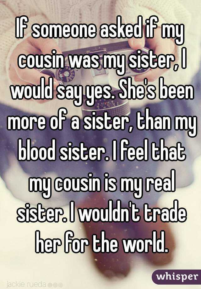 If someone asked if my cousin was my sister, I would say yes. She's been more of a sister, than my blood sister. I feel that my cousin is my real sister. I wouldn't trade her for the world.