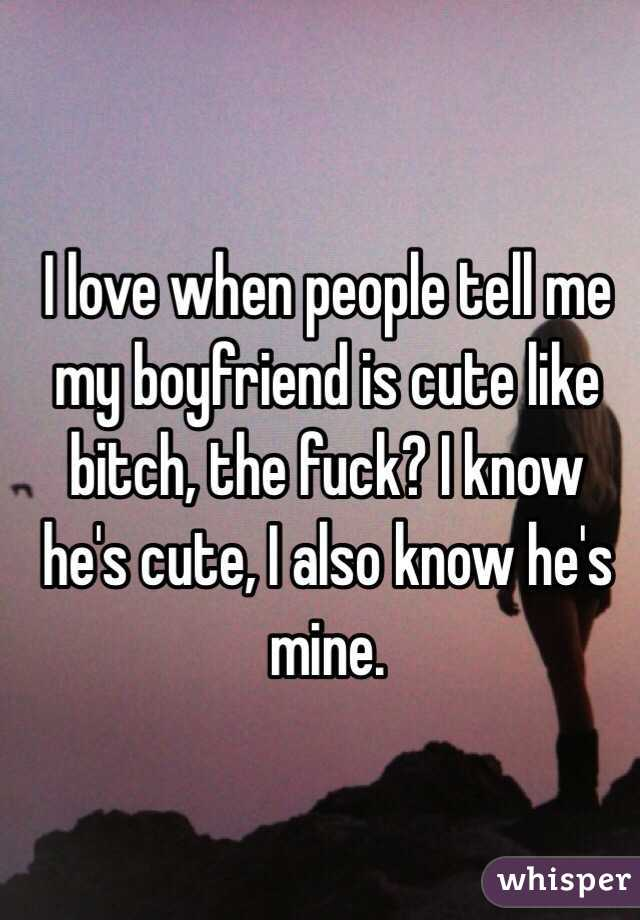 I love when people tell me my boyfriend is cute like bitch, the fuck? I know he's cute, I also know he's mine.