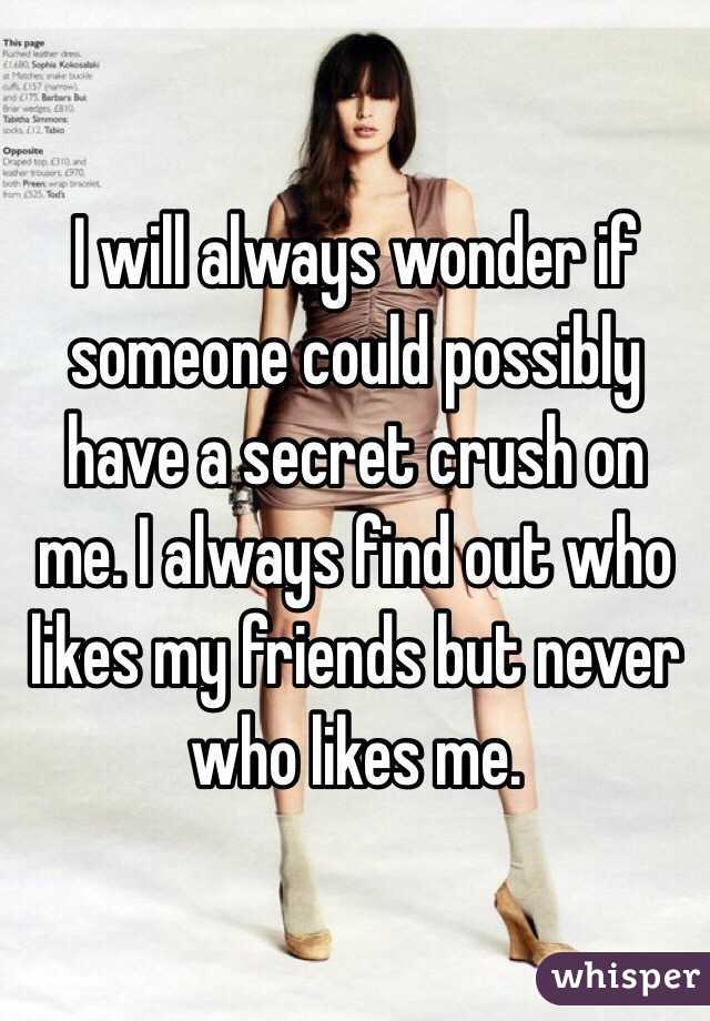 I will always wonder if someone could possibly have a secret crush on me. I always find out who likes my friends but never who likes me.