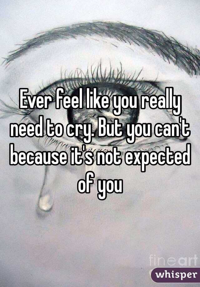 Ever feel like you really need to cry. But you can't because it's not expected of you