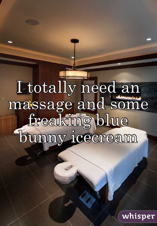 I totally need an massage and some freaking blue bunny icecream