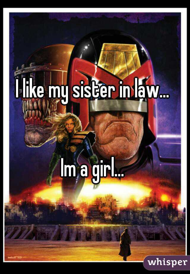 I like my sister in law…    Im a girl…
