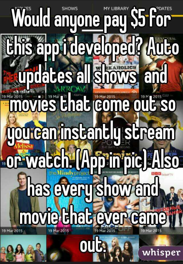 Would anyone pay $5 for this app i developed? Auto updates all shows  and movies that come out so you can instantly stream  or watch. (App in pic) Also has every show and movie that ever came out.