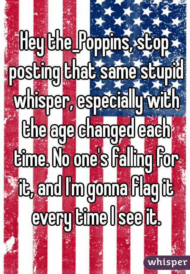 Hey the_Poppins, stop posting that same stupid whisper, especially with the age changed each time. No one's falling for it, and I'm gonna flag it every time I see it.