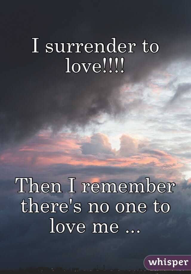I surrender to love!!!!      Then I remember there's no one to love me ...