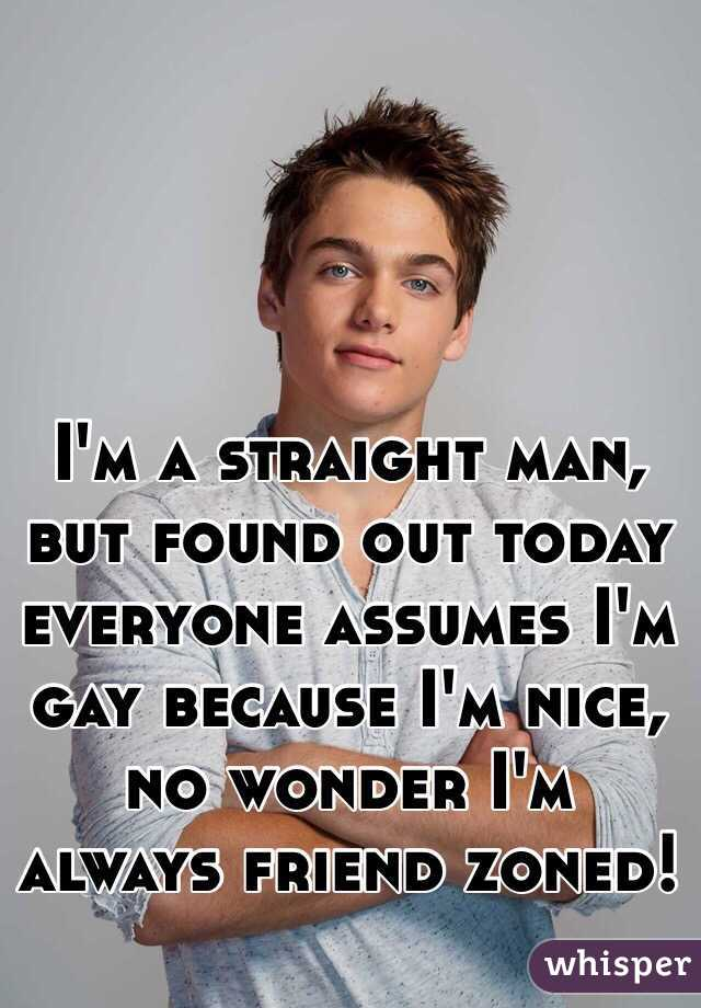 I'm a straight man, but found out today everyone assumes I'm gay because I'm nice, no wonder I'm always friend zoned!