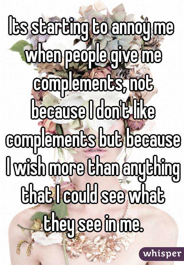 Its starting to annoy me when people give me complements, not because I don't like complements but because I wish more than anything that I could see what they see in me.