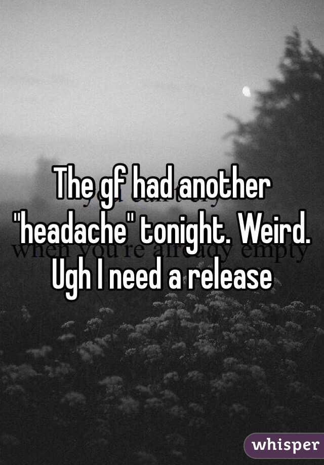 "The gf had another ""headache"" tonight. Weird. Ugh I need a release"
