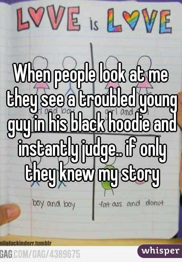 When people look at me they see a troubled young guy in his black hoodie and instantly judge.. if only they knew my story