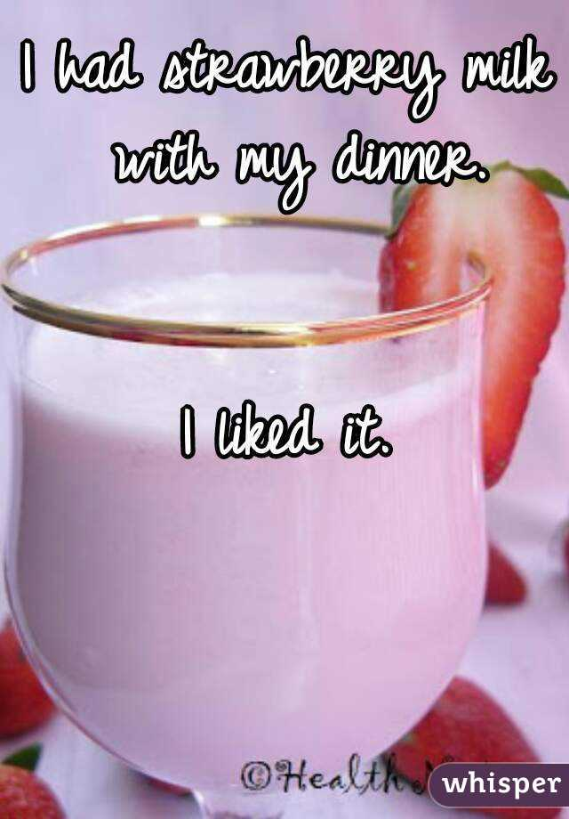 I had strawberry milk with my dinner.   I liked it.