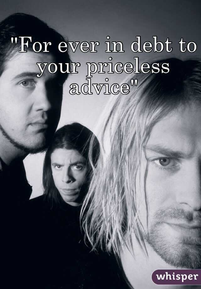 """""""For ever in debt to your priceless advice"""""""