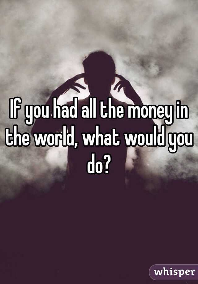 If you had all the money in the world, what would you do?