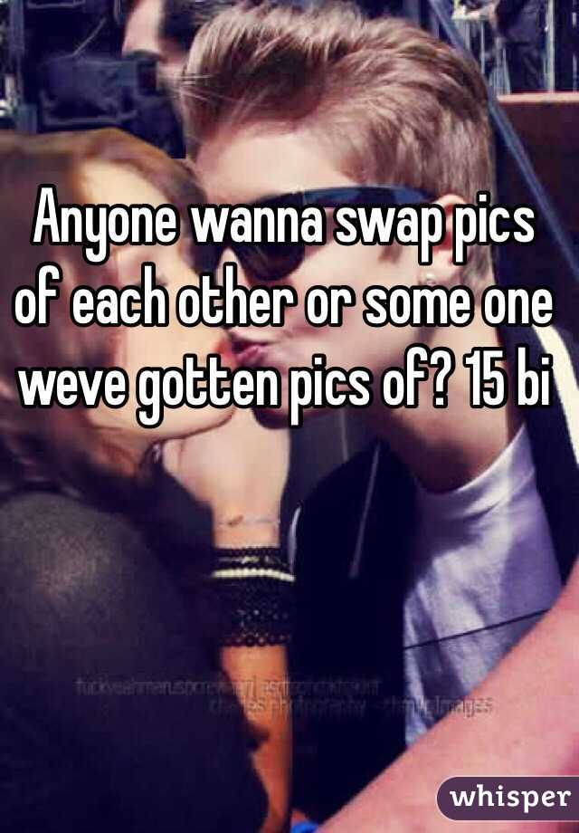 Anyone wanna swap pics of each other or some one weve gotten pics of? 15 bi