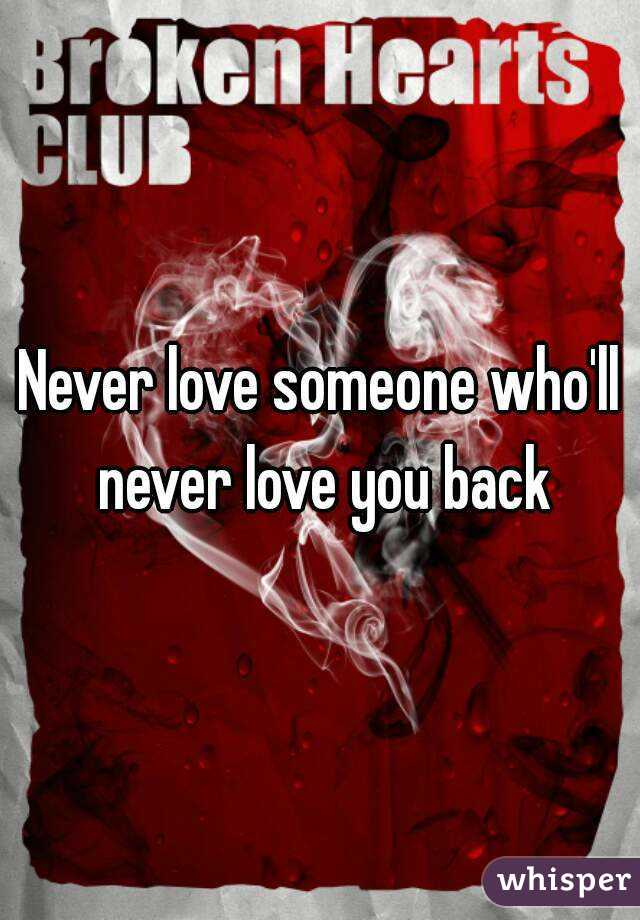 Never love someone who'll never love you back