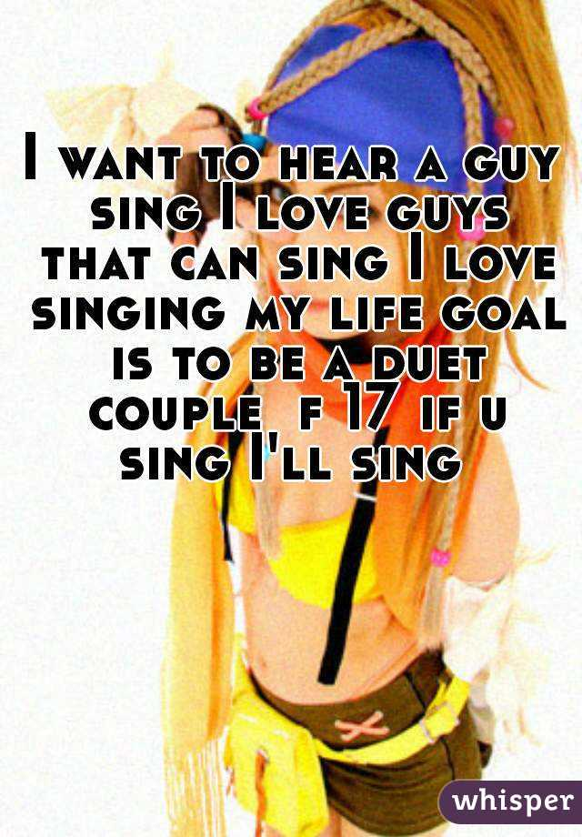 I want to hear a guy sing I love guys that can sing I love singing my life goal is to be a duet couple  f 17 if u sing I'll sing