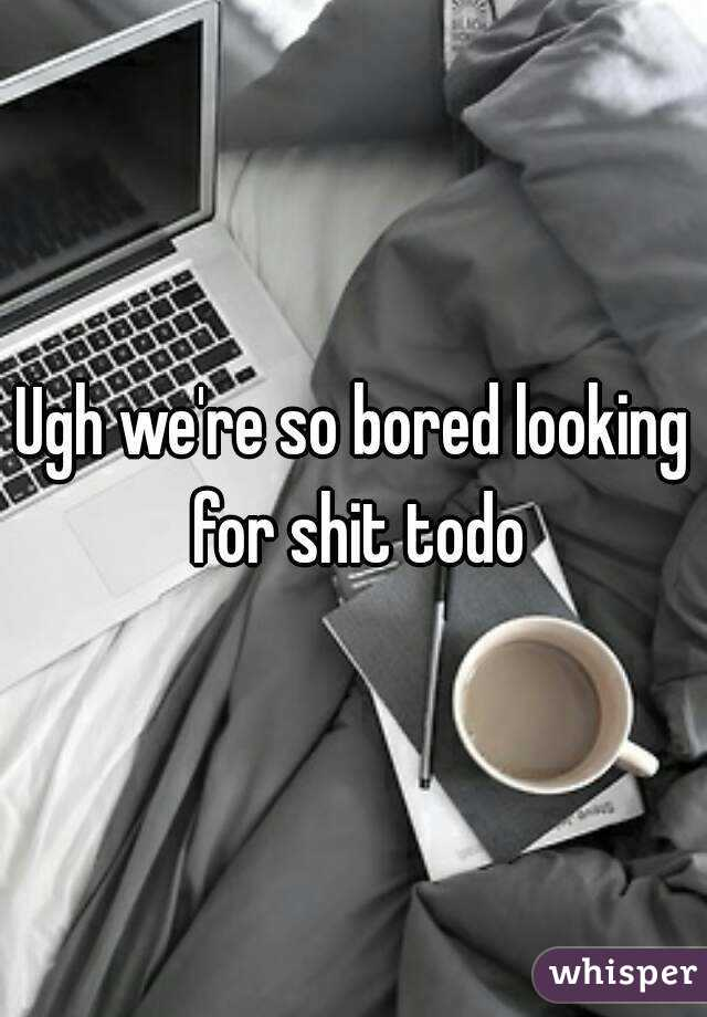 Ugh we're so bored looking for shit todo