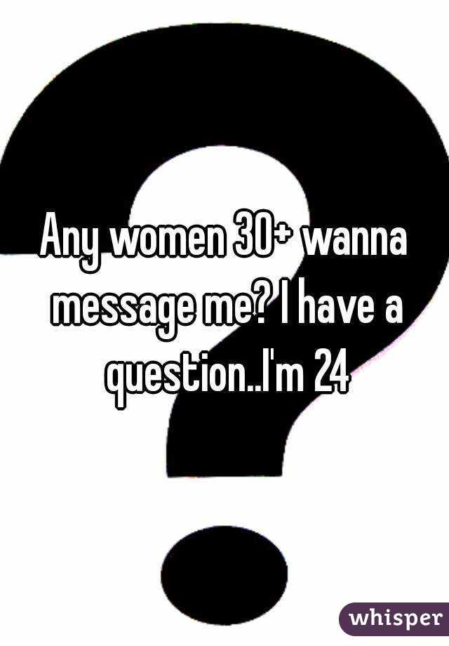 Any women 30+ wanna message me? I have a question..I'm 24