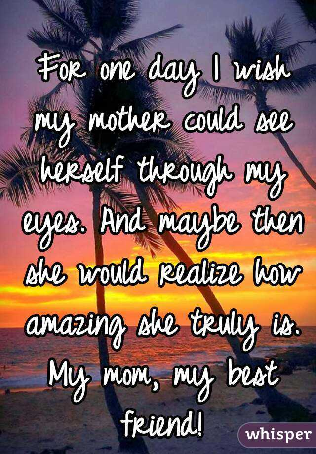 For one day I wish my mother could see herself through my eyes. And maybe then she would realize how amazing she truly is. My mom, my best friend!