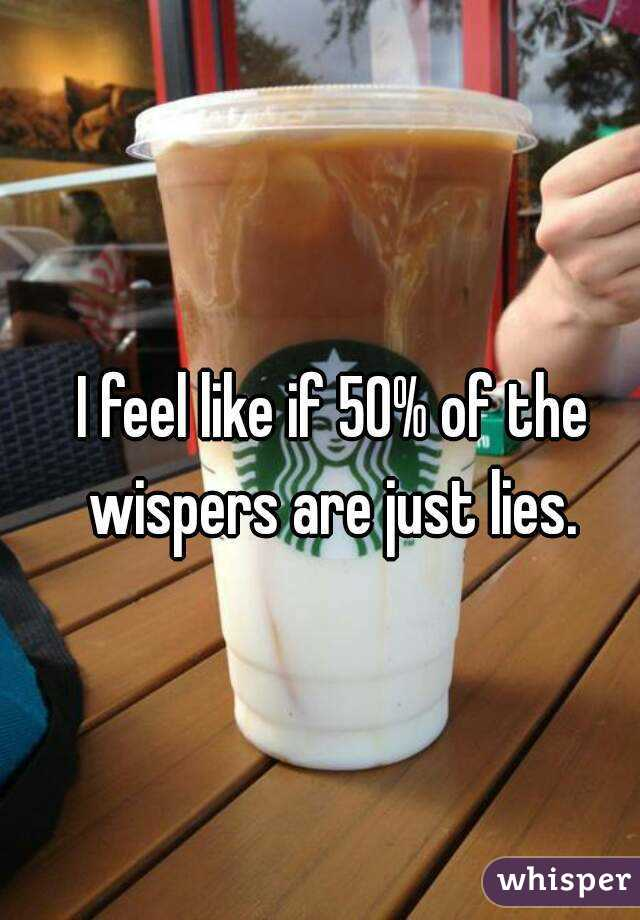 I feel like if 50% of the wispers are just lies.