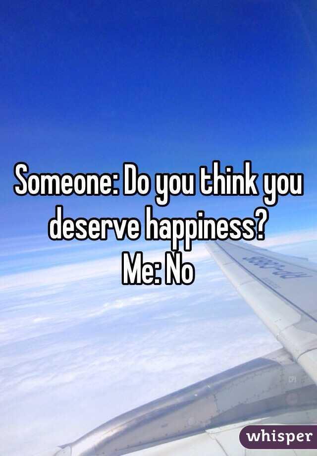 Someone: Do you think you deserve happiness? Me: No