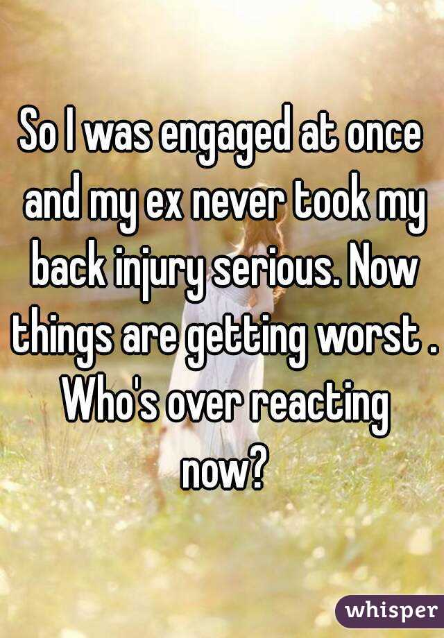 So I was engaged at once and my ex never took my back injury serious. Now things are getting worst . Who's over reacting now?