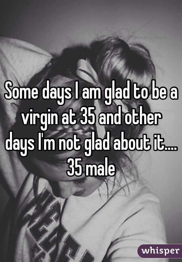 Some days I am glad to be a virgin at 35 and other days I'm not glad about it.... 35 male