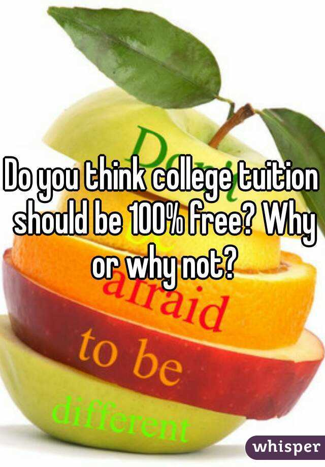 Do you think college tuition should be 100% free? Why or why not?