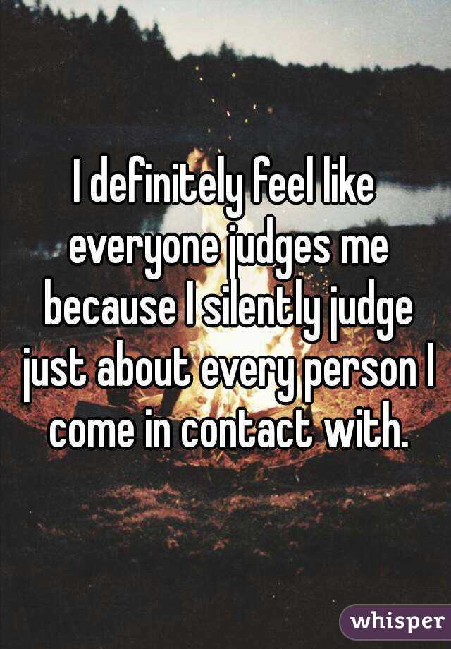 I definitely feel like everyone judges me because I silently judge just about every person I come in contact with.