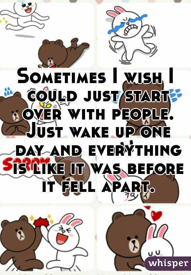 Sometimes I wish I could just start over with people. Just wake up one day and everything is like it was before it fell apart.