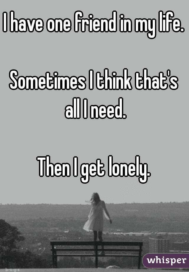 I have one friend in my life.  Sometimes I think that's all I need.  Then I get lonely.