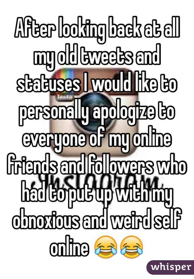 After looking back at all my old tweets and statuses I would like to personally apologize to everyone of my online friends and followers who had to put up with my obnoxious and weird self online 😂😂