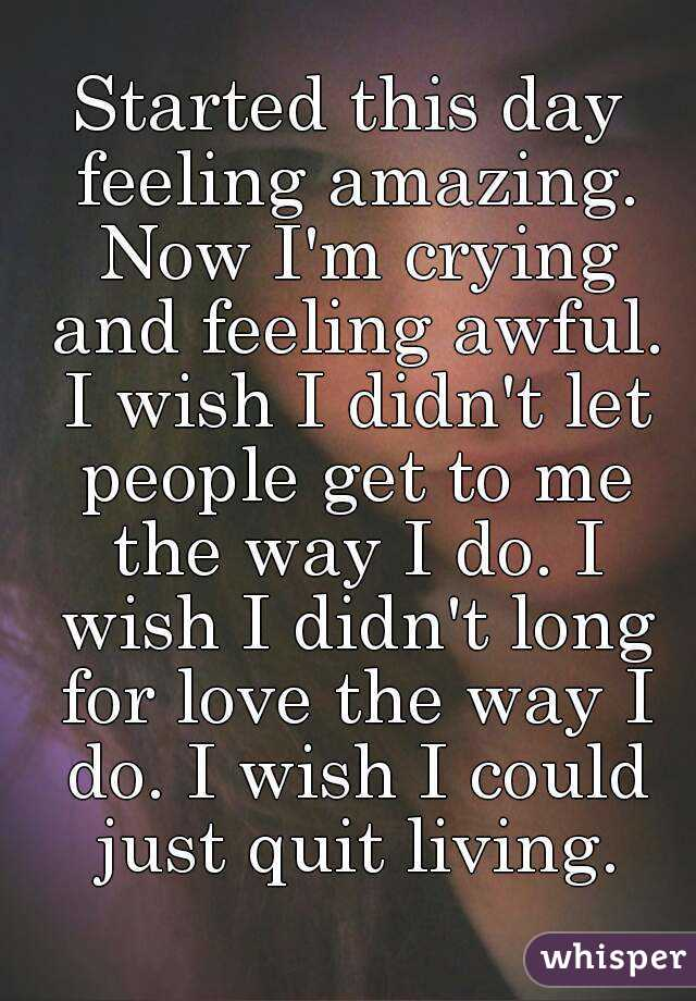 Started this day feeling amazing. Now I'm crying and feeling awful. I wish I didn't let people get to me the way I do. I wish I didn't long for love the way I do. I wish I could just quit living.