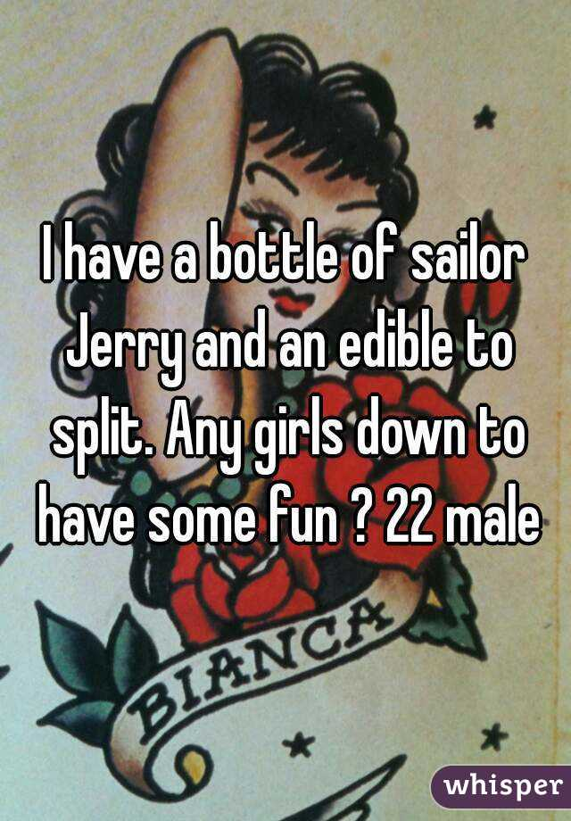 I have a bottle of sailor Jerry and an edible to split. Any girls down to have some fun ? 22 male