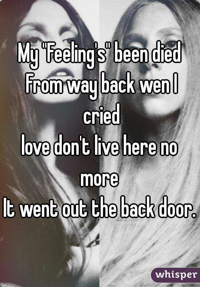 """My """"Feeling's"""" been died From way back wen I cried love don't live here no more  It went out the back door."""