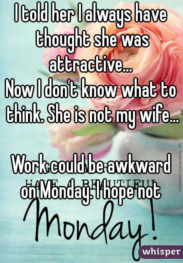 I told her I always have thought she was attractive...  Now I don't know what to think. She is not my wife...  Work could be awkward on Monday. I hope not